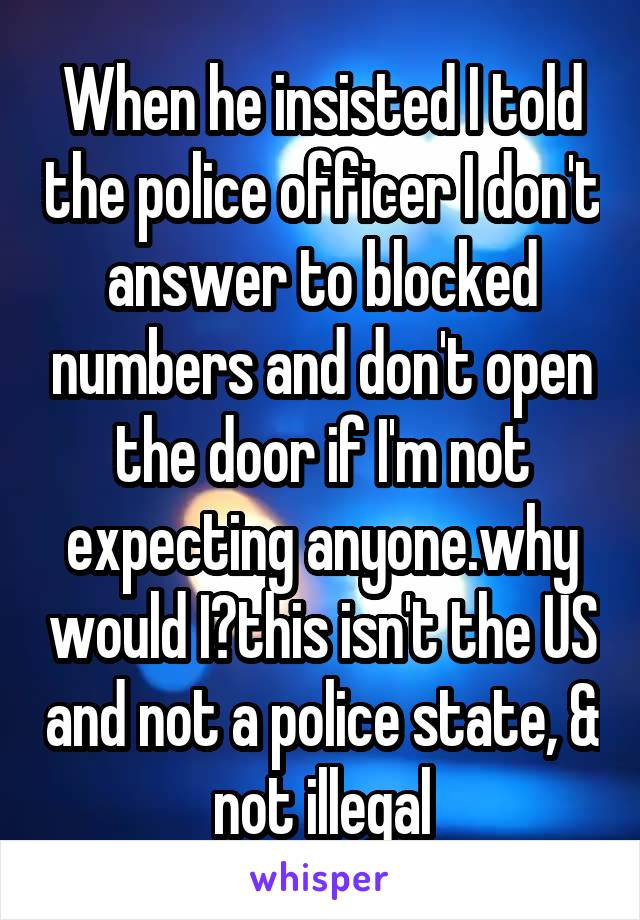 When he insisted I told the police officer I don't answer to blocked numbers and don't open the door if I'm not expecting anyone.why would I?this isn't the US and not a police state, & not illegal