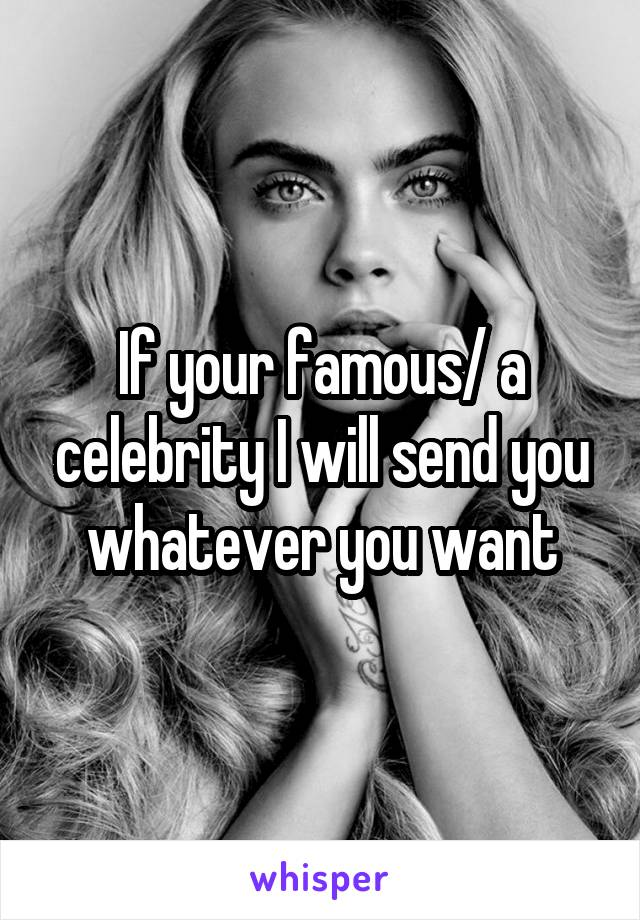 If your famous/ a celebrity I will send you whatever you want