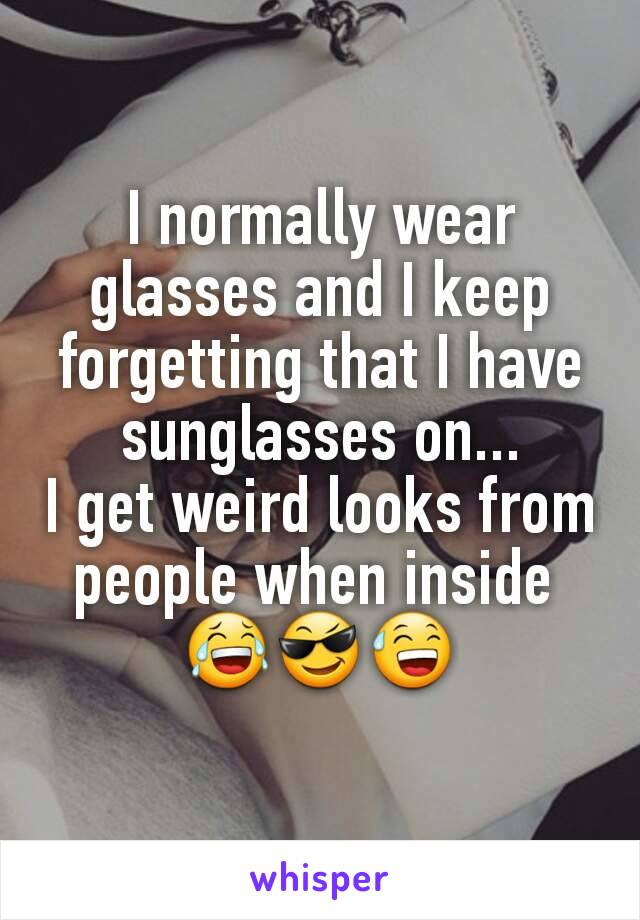 I normally wear glasses and I keep forgetting that I have sunglasses on... I get weird looks from people when inside  😂😎😅