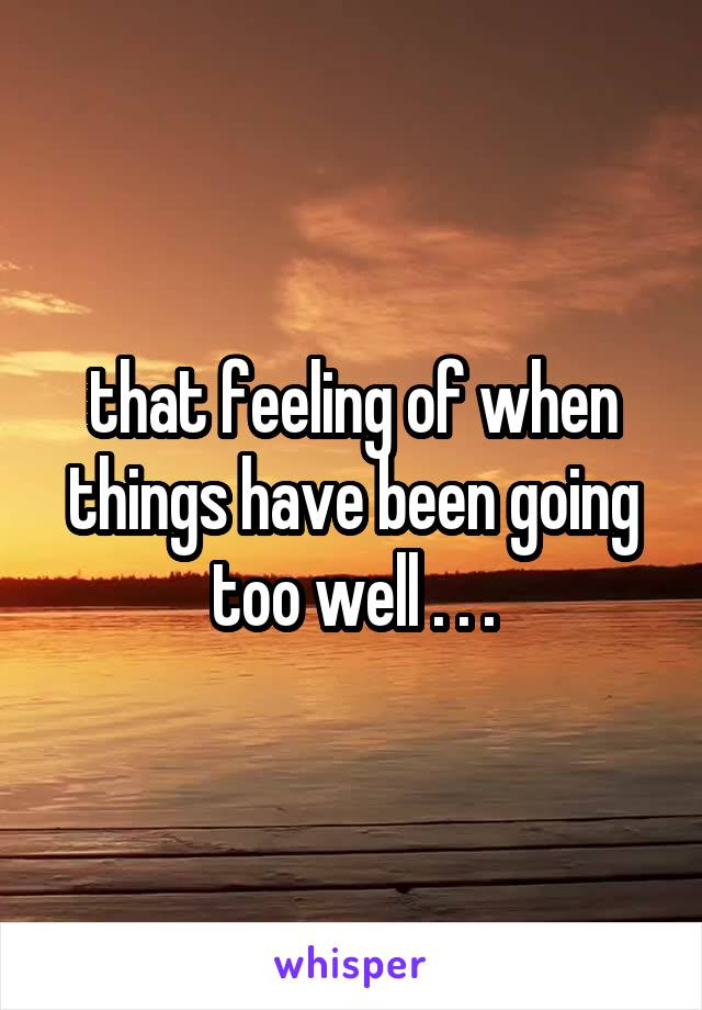 that feeling of when things have been going too well . . .