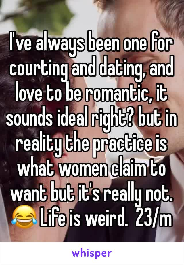 I've always been one for courting and dating, and love to be romantic, it sounds ideal right? but in reality the practice is what women claim to want but it's really not. 😂 Life is weird.  23/m