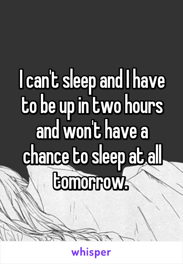 I can't sleep and I have to be up in two hours and won't have a chance to sleep at all tomorrow.