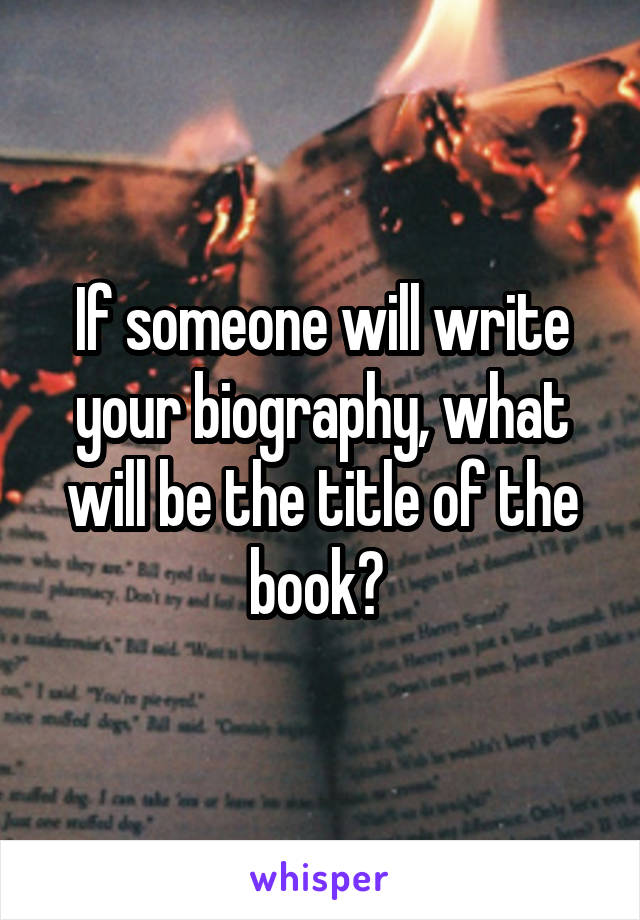 If someone will write your biography, what will be the title of the book?