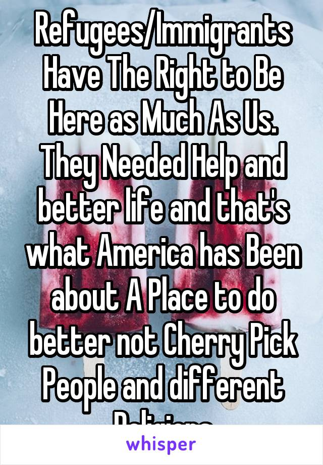 Refugees/Immigrants Have The Right to Be Here as Much As Us. They Needed Help and better life and that's what America has Been about A Place to do better not Cherry Pick People and different Religions