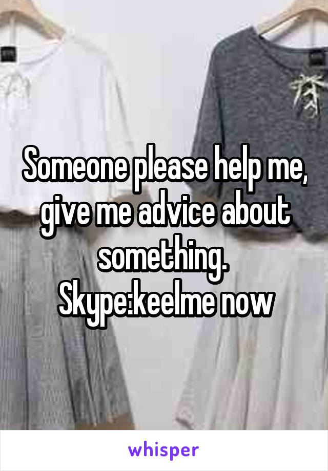 Someone please help me, give me advice about something.  Skype:keelme now