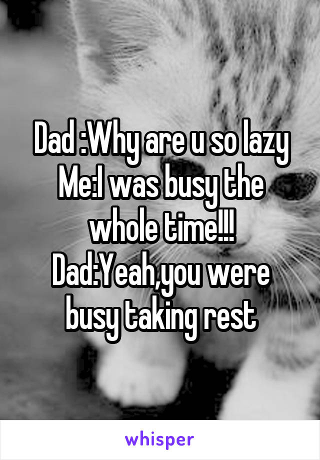 Dad :Why are u so lazy Me:I was busy the whole time!!! Dad:Yeah,you were busy taking rest
