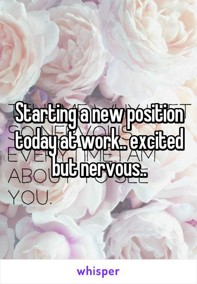 Starting a new position today at work.. excited but nervous..