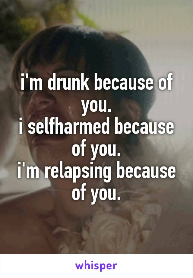 i'm drunk because of you. i selfharmed because of you. i'm relapsing because of you.