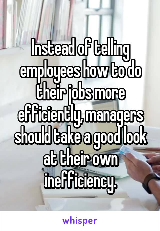 Instead of telling employees how to do their jobs more efficiently, managers should take a good look at their own inefficiency.