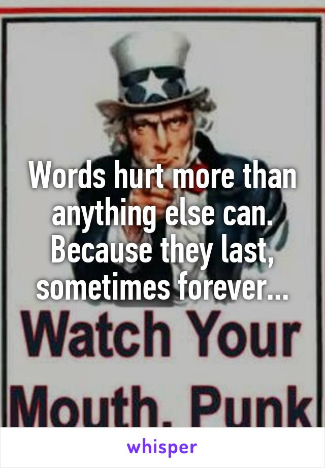 Words hurt more than anything else can. Because they last, sometimes forever...
