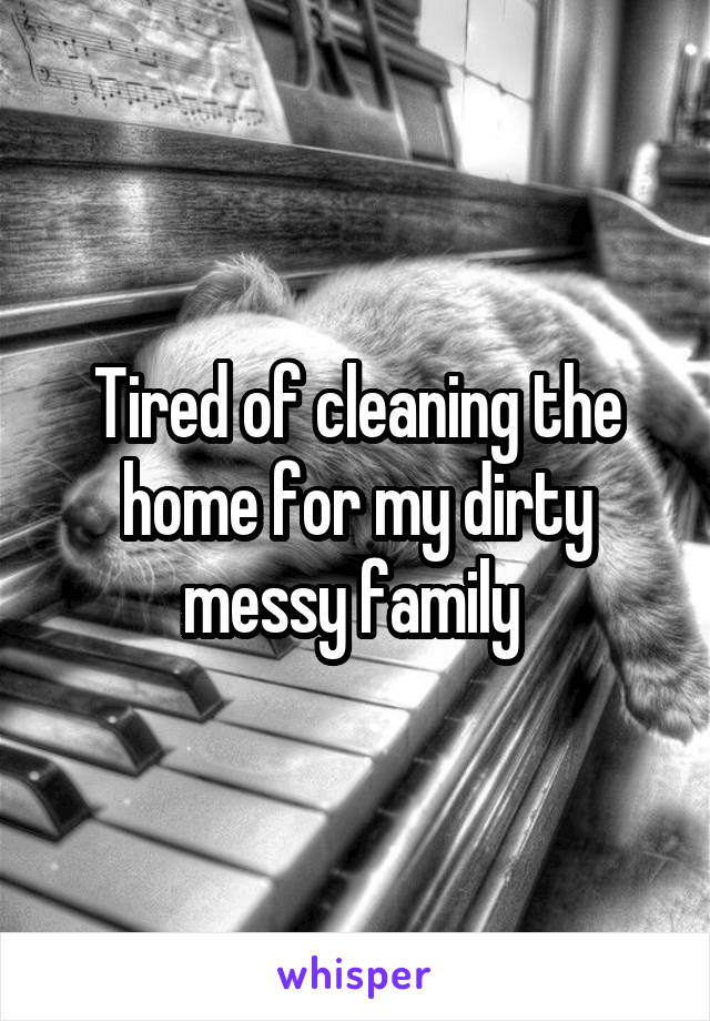 Tired of cleaning the home for my dirty messy family