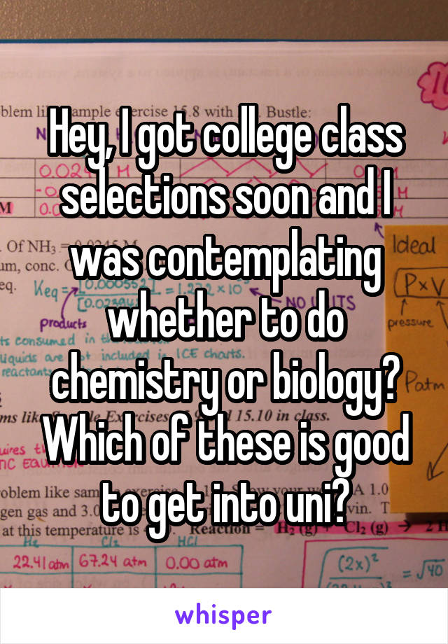 Hey, I got college class selections soon and I was contemplating whether to do chemistry or biology? Which of these is good to get into uni?