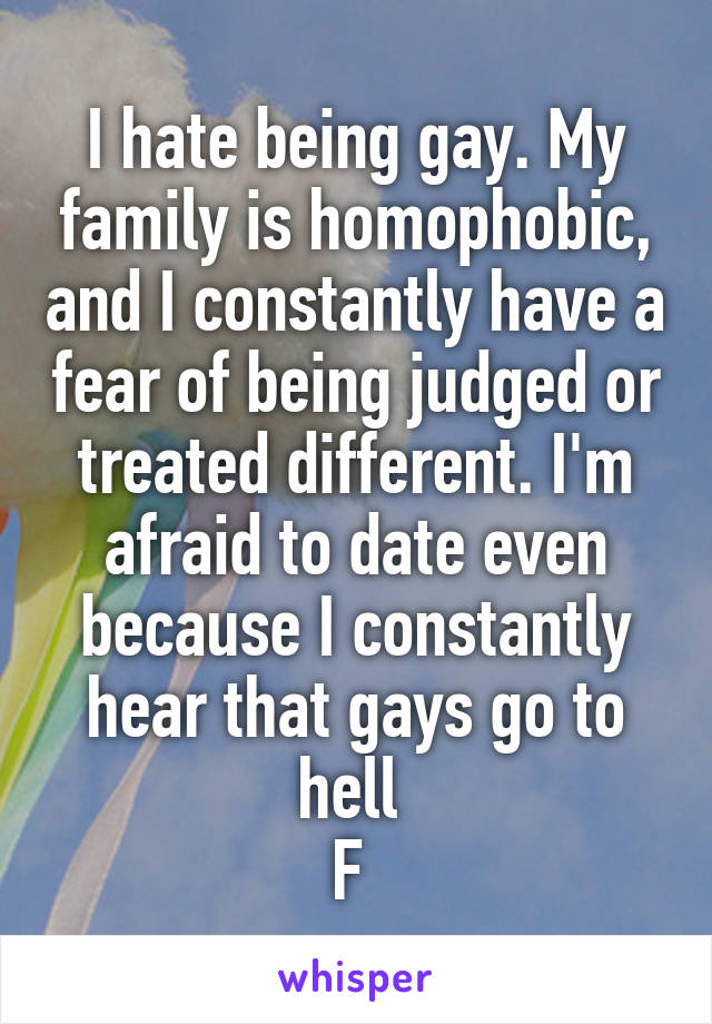 I hate being gay. My family is homophobic, and I constantly have a fear of being judged or treated different. I'm afraid to date even because I constantly hear that gays go to hell  F
