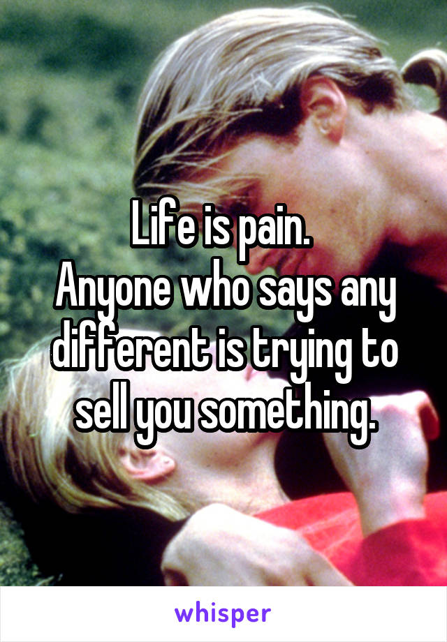 Life is pain.  Anyone who says any different is trying to sell you something.