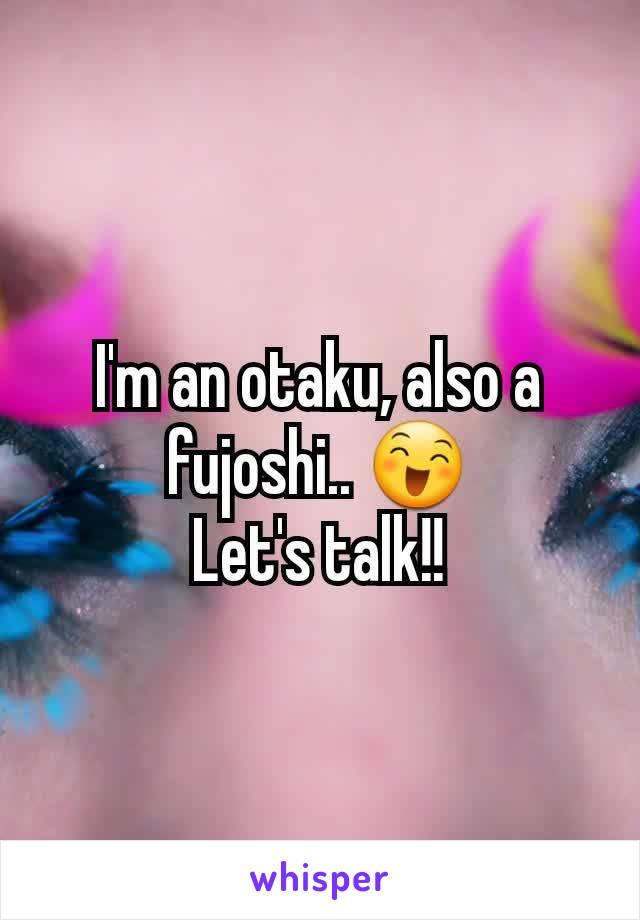 I'm an otaku, also a fujoshi.. 😄 Let's talk!!
