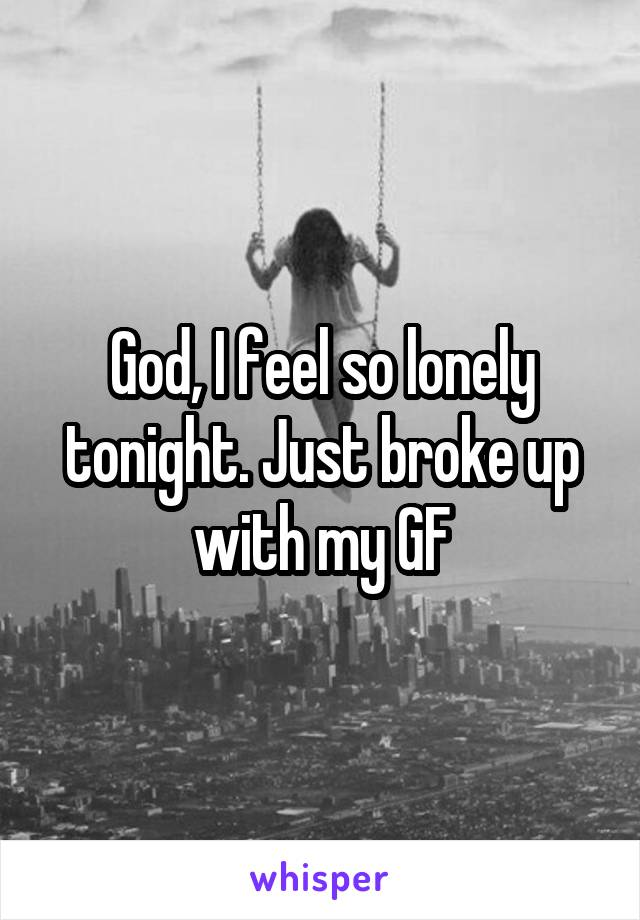 God, I feel so lonely tonight. Just broke up with my GF