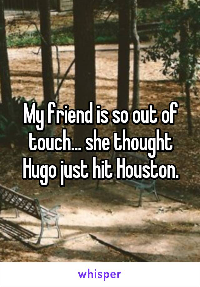 My friend is so out of touch... she thought Hugo just hit Houston.