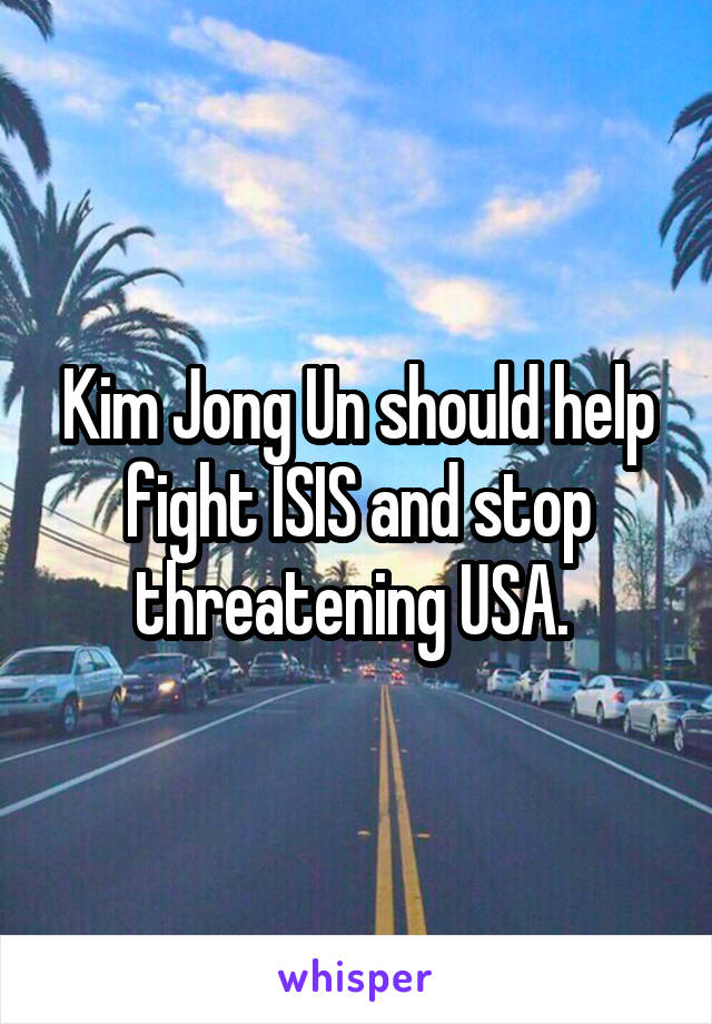 Kim Jong Un should help fight ISIS and stop threatening USA.