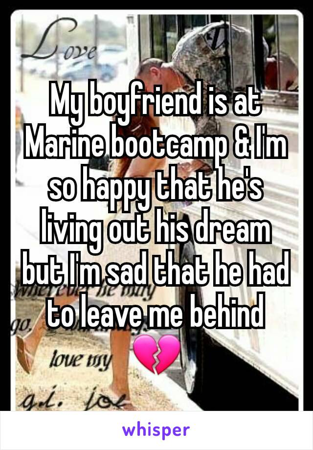My boyfriend is at Marine bootcamp & I'm so happy that he's living out his dream but I'm sad that he had to leave me behind 💔