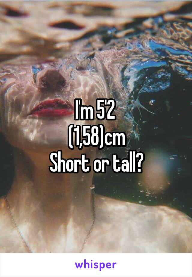 I'm 5'2  (1,58)cm Short or tall?