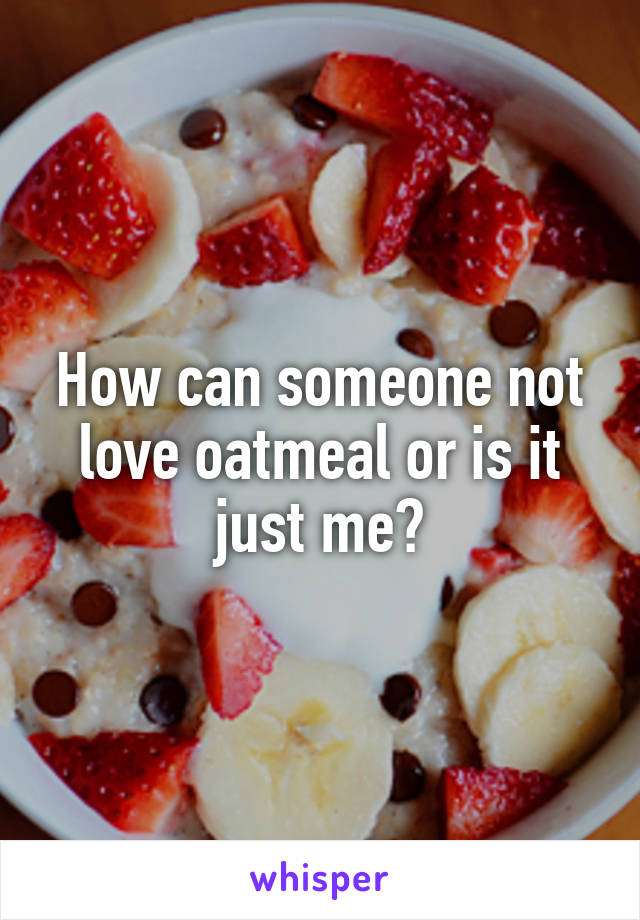 How can someone not love oatmeal or is it just me?