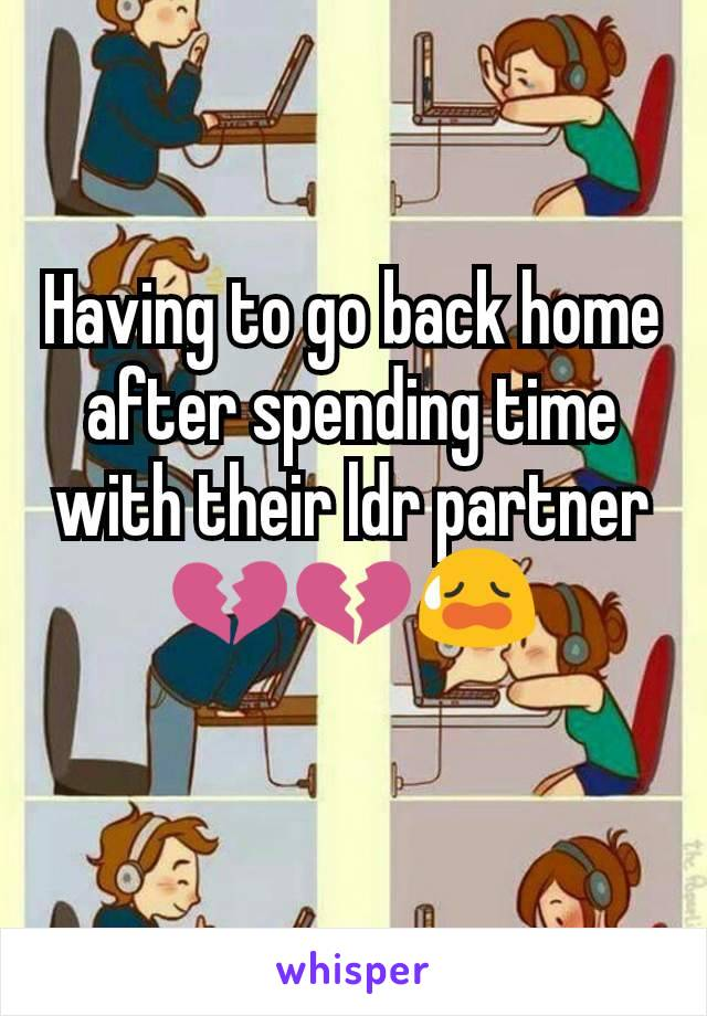 Having to go back home after spending time with their ldr partner 💔💔😥