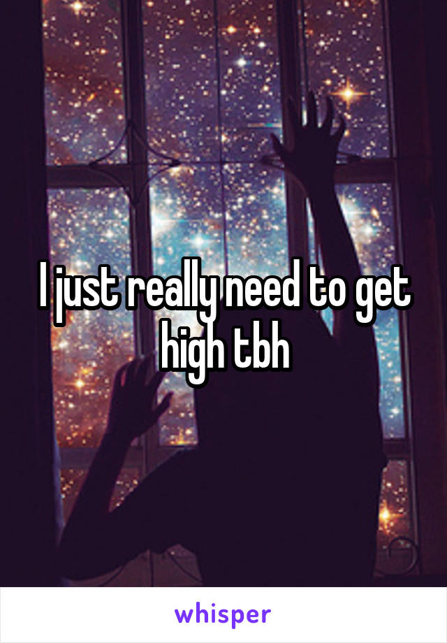 I just really need to get high tbh