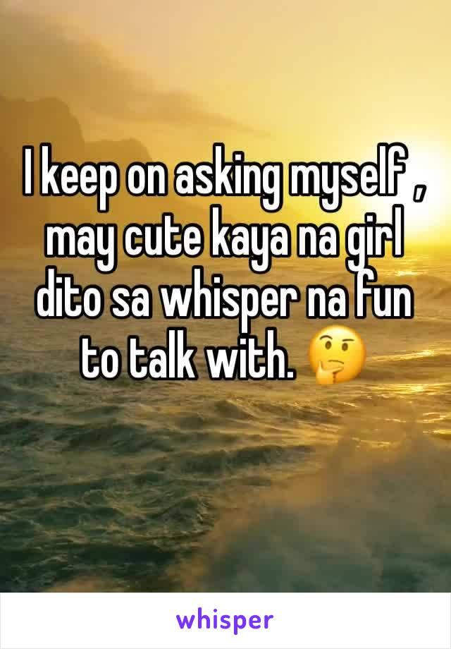 I keep on asking myself , may cute kaya na girl dito sa whisper na fun to talk with. 🤔