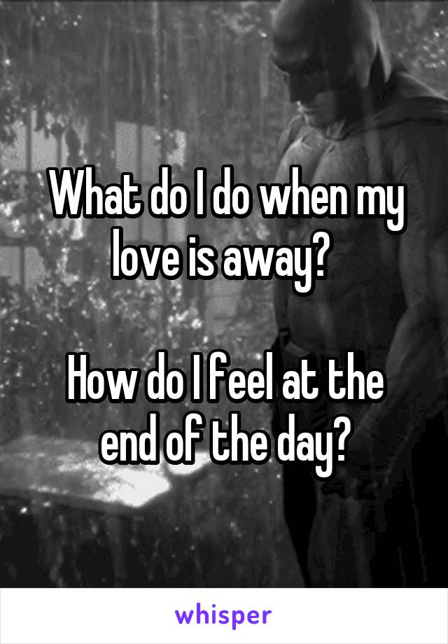What do I do when my love is away?   How do I feel at the end of the day?