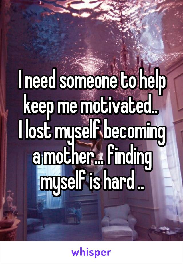 I need someone to help keep me motivated..  I lost myself becoming a mother... finding myself is hard ..