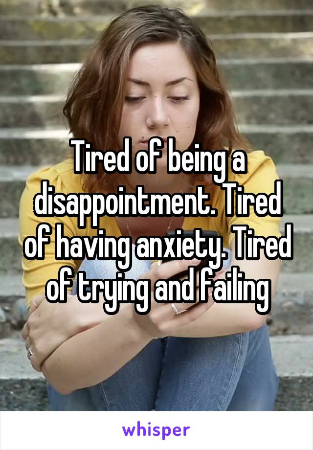Tired of being a disappointment. Tired of having anxiety. Tired of trying and failing