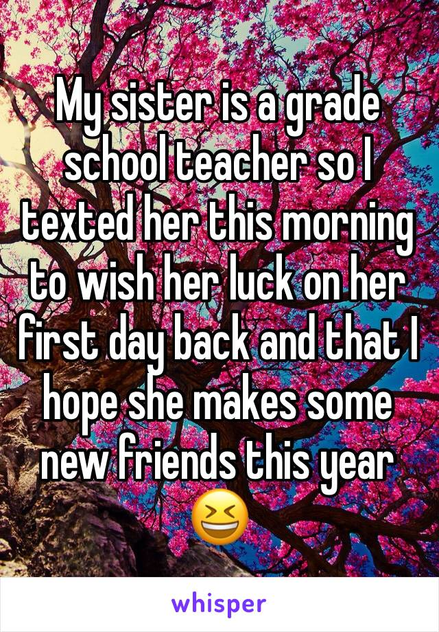My sister is a grade school teacher so I texted her this morning to wish her luck on her first day back and that I hope she makes some new friends this year 😆