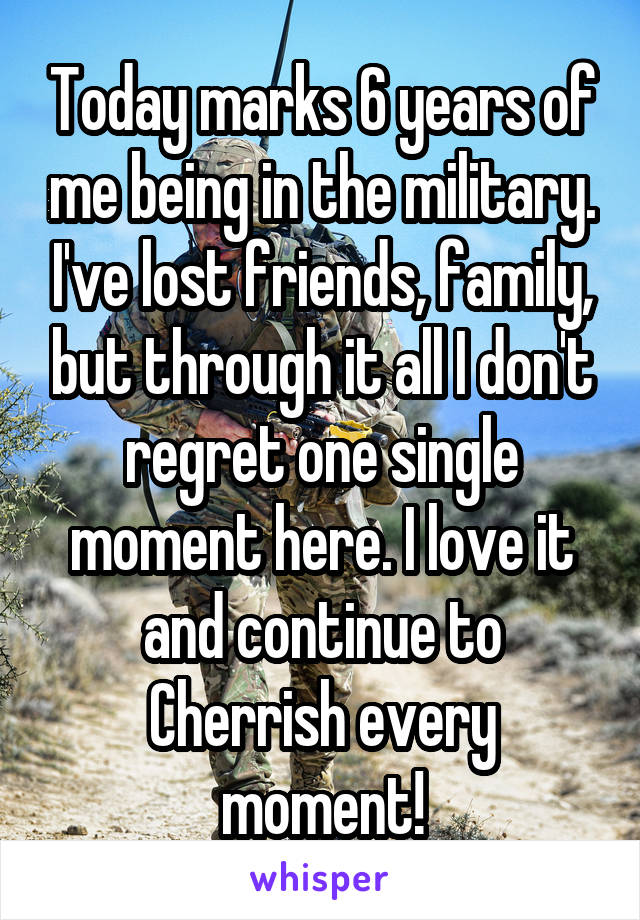 Today marks 6 years of me being in the military. I've lost friends, family, but through it all I don't regret one single moment here. I love it and continue to Cherrish every moment!