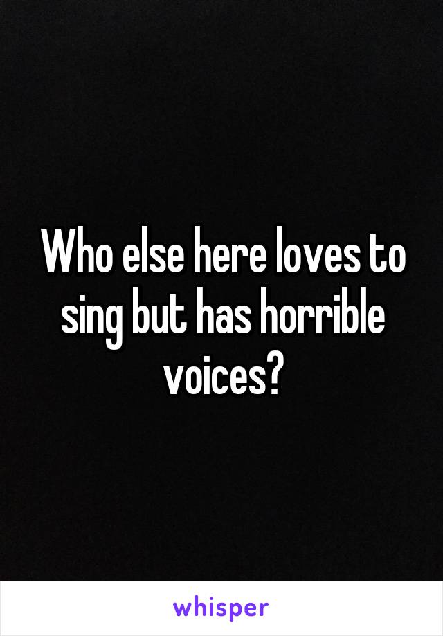 Who else here loves to sing but has horrible voices?