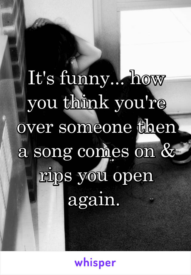 It's funny... how you think you're over someone then a song comes on & rips you open again.