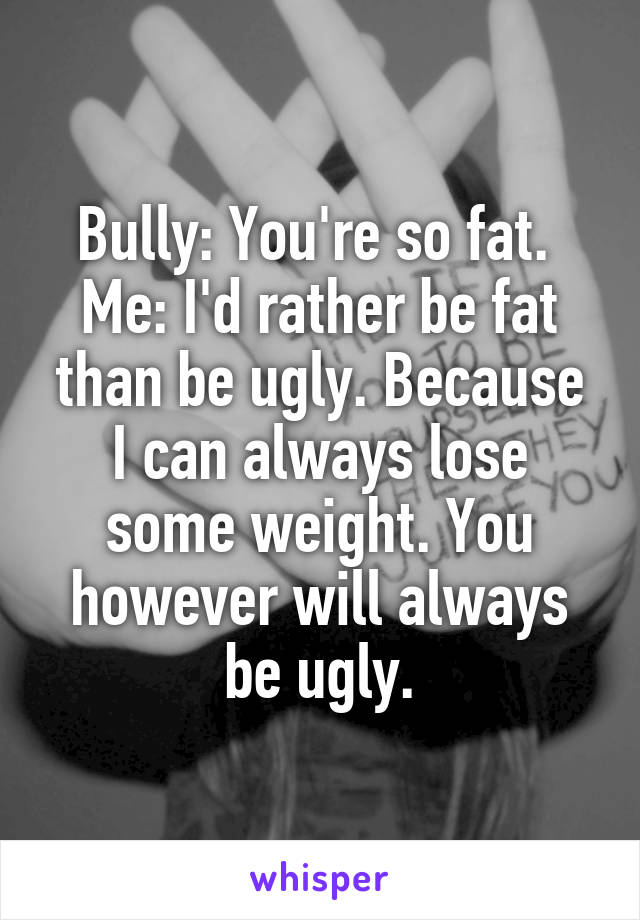 Bully: You're so fat.  Me: I'd rather be fat than be ugly. Because I can always lose some weight. You however will always be ugly.