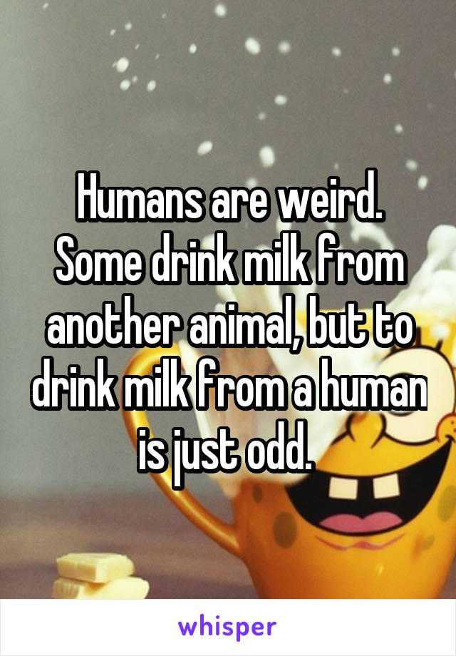 Humans are weird. Some drink milk from another animal, but to drink milk from a human is just odd.