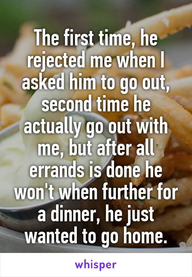The first time, he rejected me when I asked him to go out, second time he actually go out with me, but after all errands is done he won't when further for a dinner, he just wanted to go home.