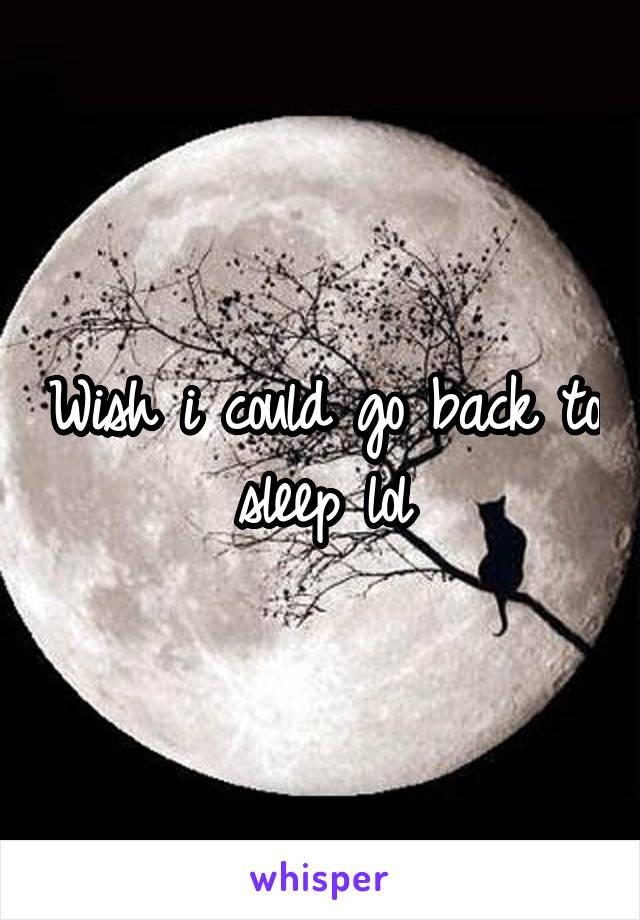 Wish i could go back to sleep lol