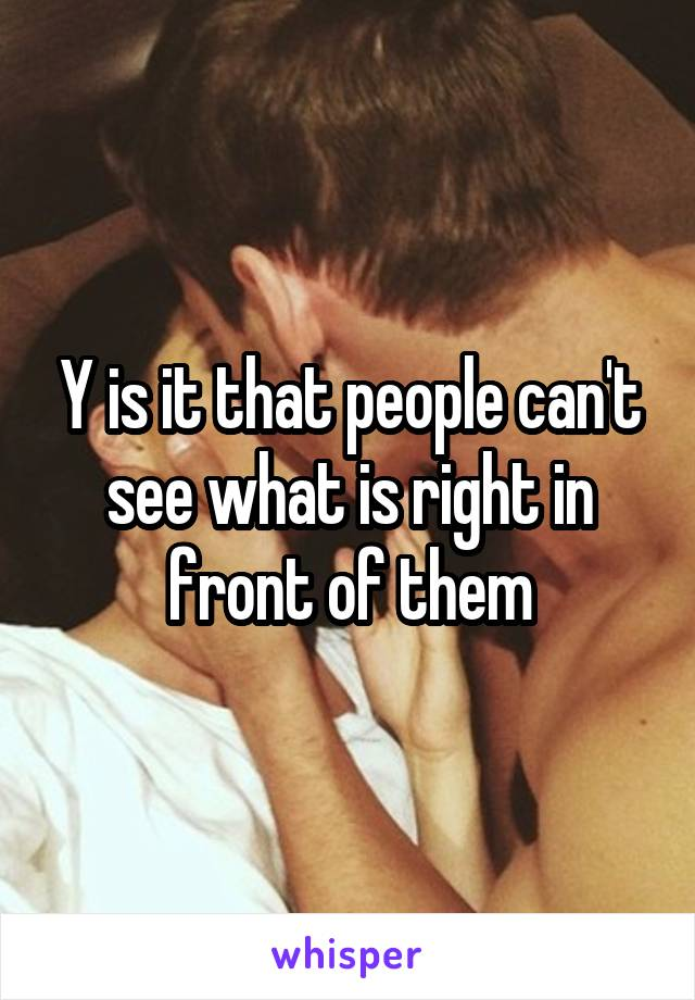 Y is it that people can't see what is right in front of them