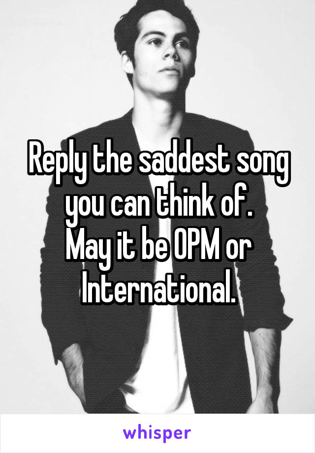 Reply the saddest song you can think of. May it be OPM or International.