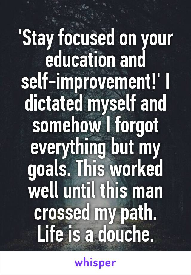 'Stay focused on your education and self-improvement!' I dictated myself and somehow I forgot everything but my goals. This worked well until this man crossed my path. Life is a douche.
