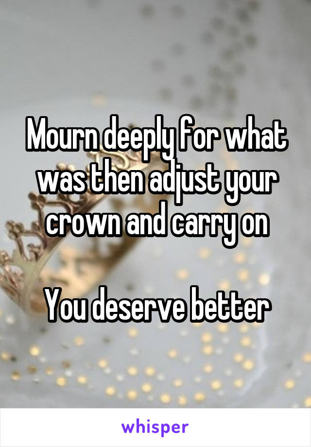 Mourn deeply for what was then adjust your crown and carry on  You deserve better