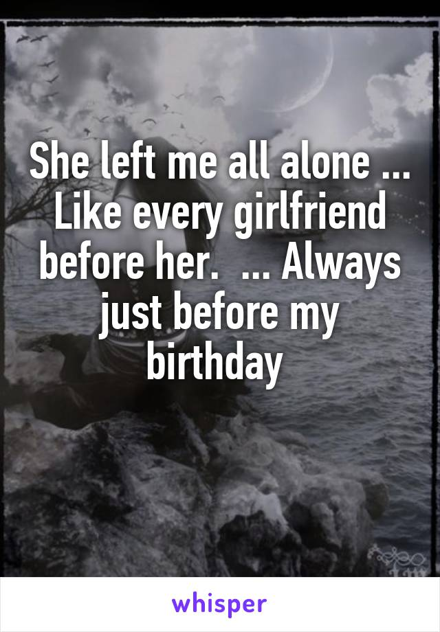 She left me all alone ... Like every girlfriend before her.  ... Always just before my birthday