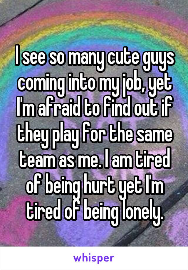 I see so many cute guys coming into my job, yet I'm afraid to find out if they play for the same team as me. I am tired of being hurt yet I'm tired of being lonely.