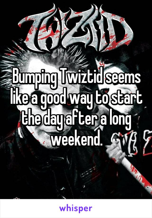 Bumping Twiztid seems like a good way to start the day after a long weekend.