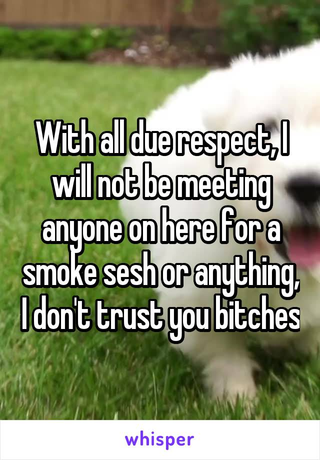 With all due respect, I will not be meeting anyone on here for a smoke sesh or anything, I don't trust you bitches