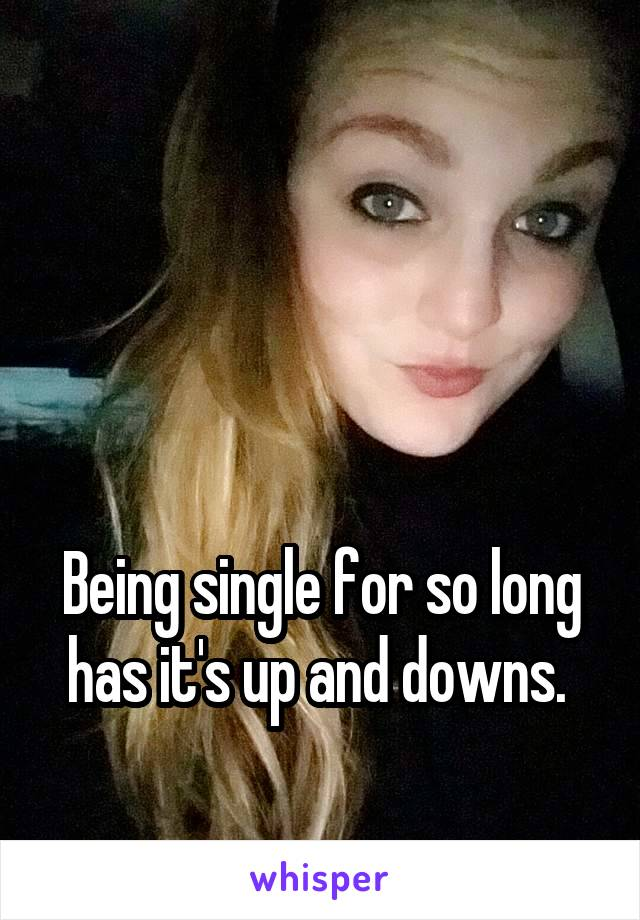 Being single for so long has it's up and downs.