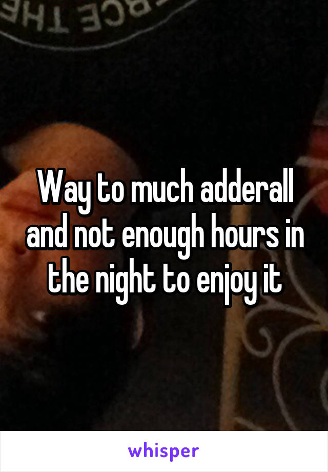 Way to much adderall and not enough hours in the night to enjoy it