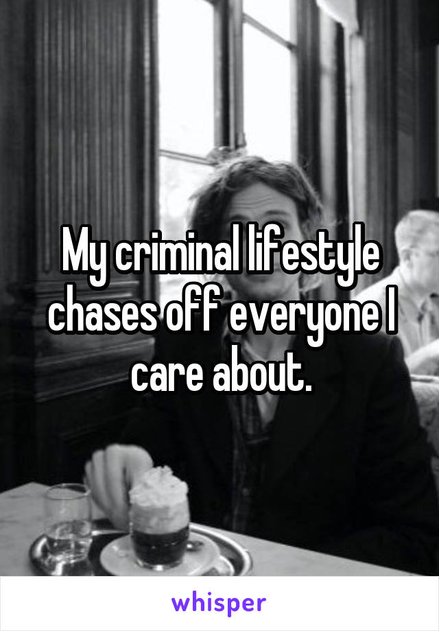 My criminal lifestyle chases off everyone I care about.